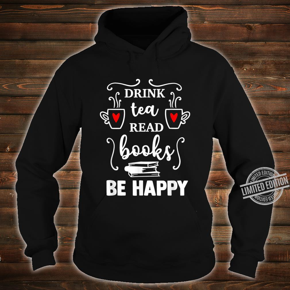 Drink tea Read BOOKS be HAPPY Reading Bookss Shirt hoodie