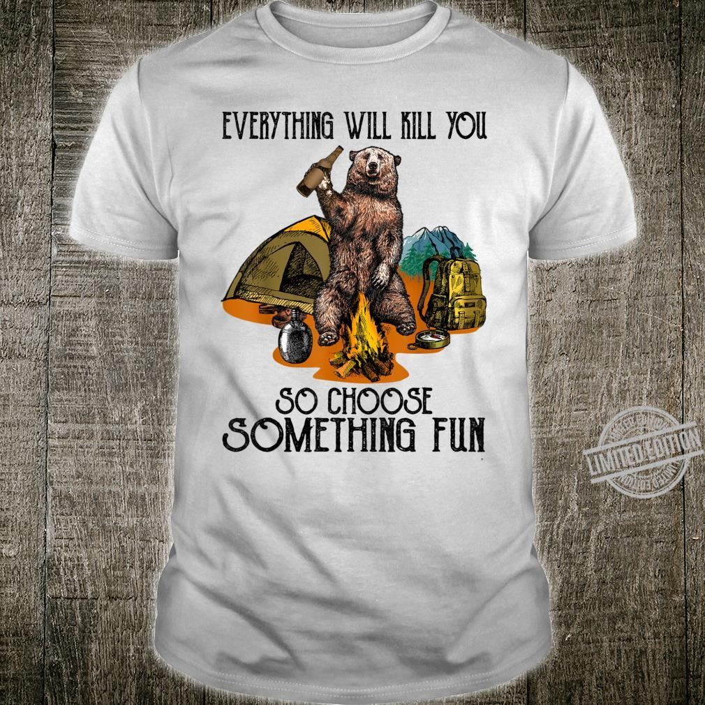 Everything Will Kill You So Choose Something Fun Camping Shirt