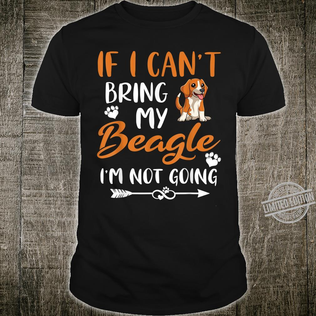 Funny Beagle If I Can't Bring My Beagle I'm Not Going Shirt