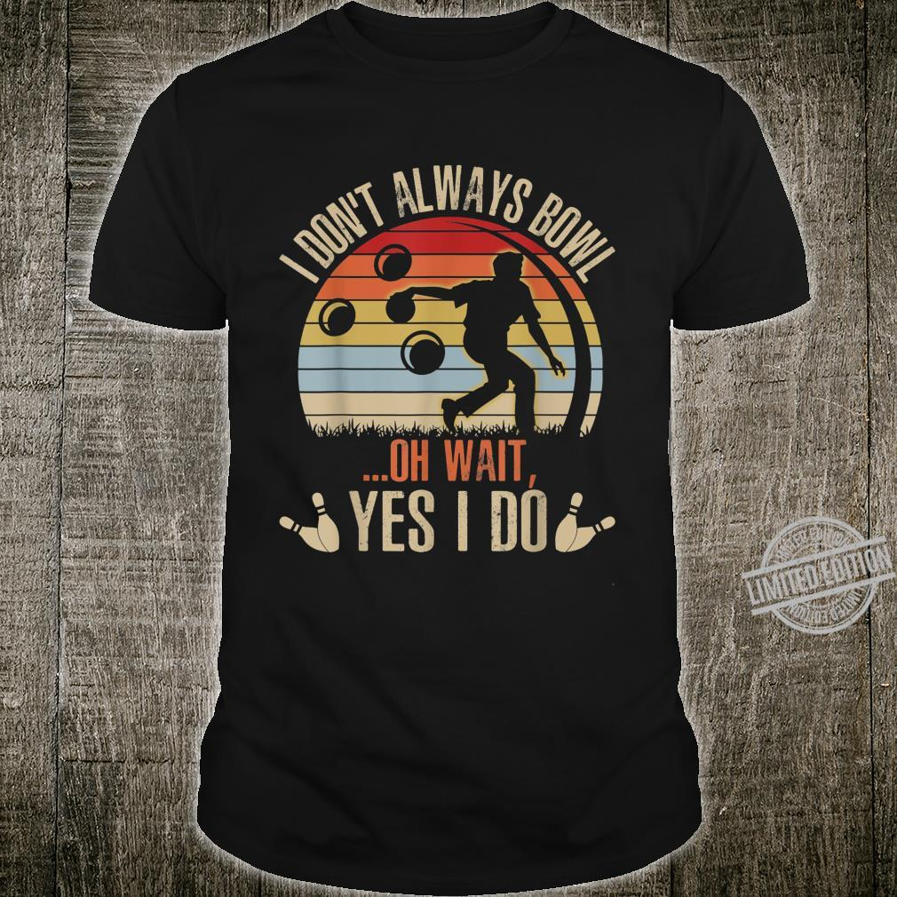 Funny Bowling Player I Don't Always Bowl Oh Wait Shirt