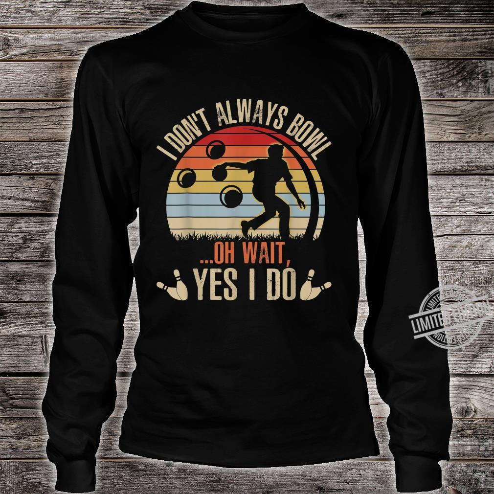Funny Bowling Player I Don't Always Bowl Oh Wait Shirt long sleeved