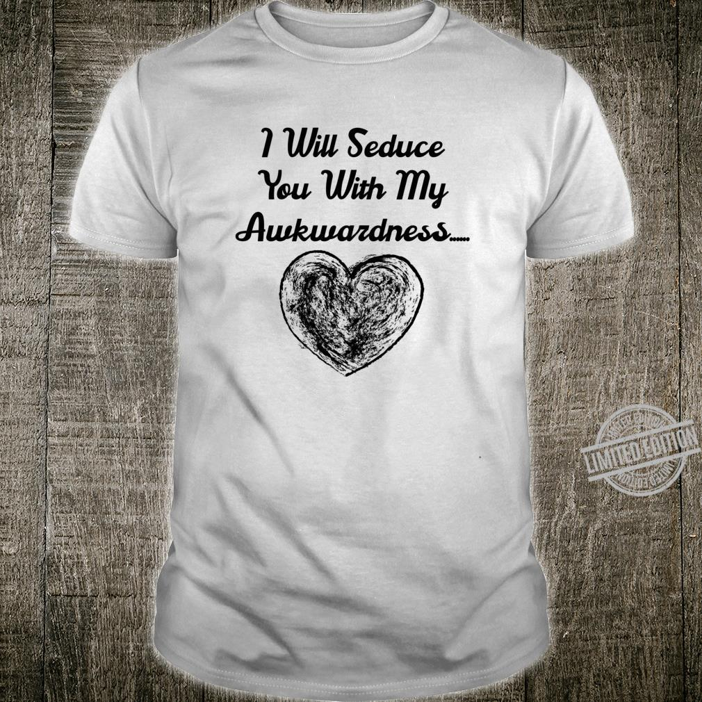 Funny Valentine's I will seduce you with my akwardness. Shirt