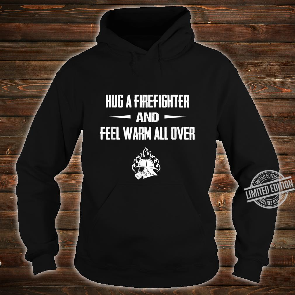 Hug a Firefighter and feel warm fireman Shirt hoodie
