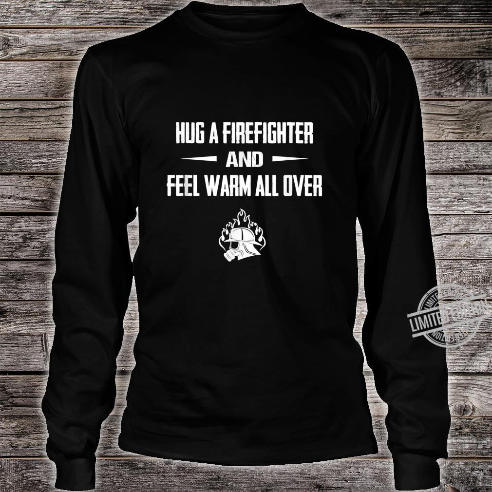 Hug a Firefighter and feel warm fireman Shirt long sleeved