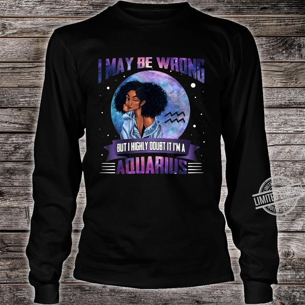 I May Be Wrong But I Highly Doubt It I'm A Aquarius Shirt long sleeved