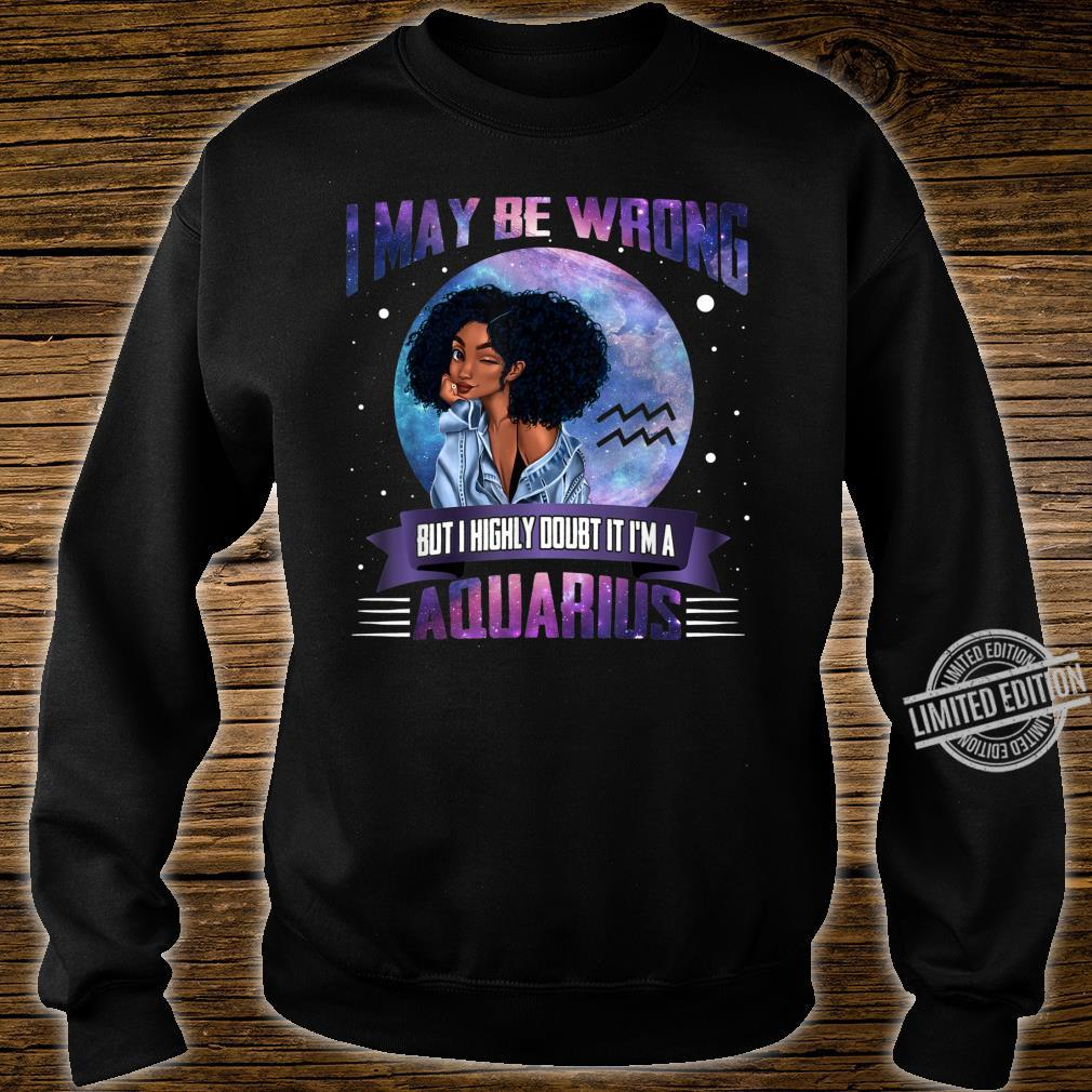 I May Be Wrong But I Highly Doubt It I'm A Aquarius Shirt sweater