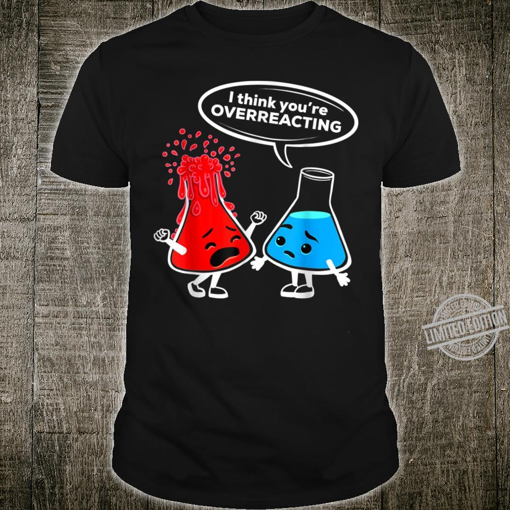 I think you're overreacting Nerd Chemistry Shirt Shirt