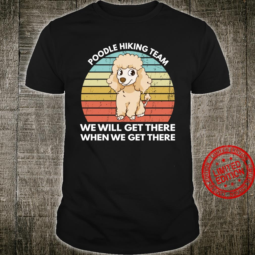 Poodle Hiking Team We Will Get There When We Get There Shirt